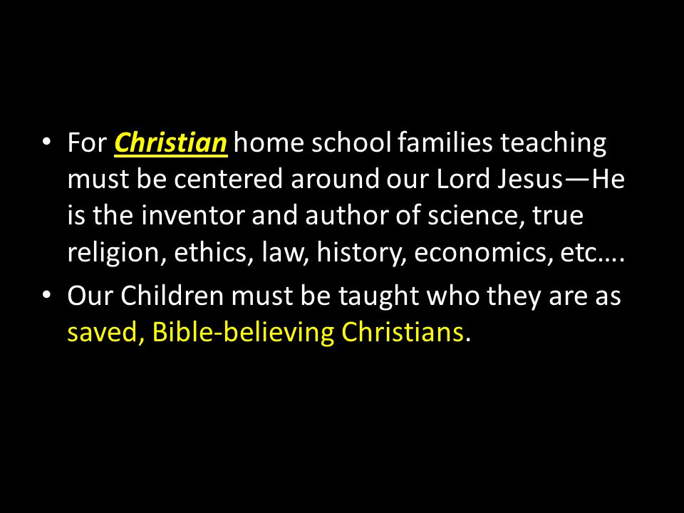 For Christian home school families teaching must be centered around our Lord Jesus—He is the inventor and author of science, true religion, ethics, law, history, economics, etc….