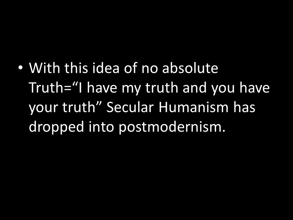 With this idea of no absolute Truth= I have my truth and you have your truth Secular Humanism has dropped into postmodernism.