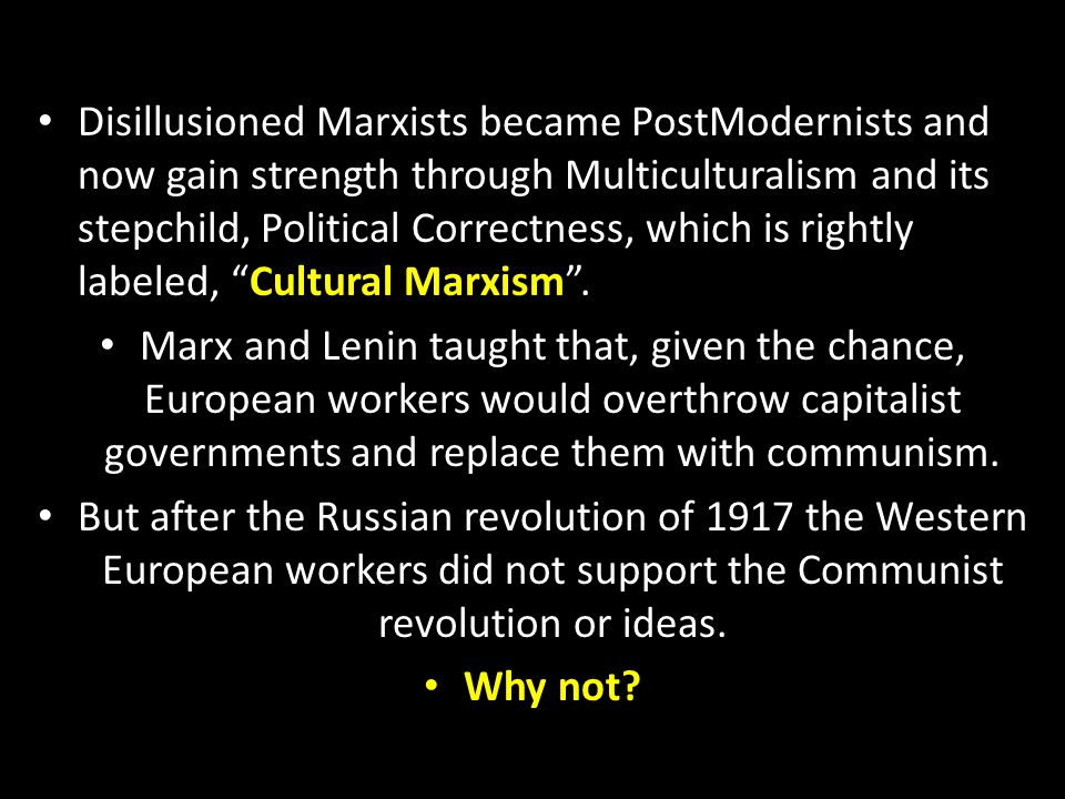 Disillusioned Marxists became PostModernists and now gain strength through Multiculturalism and its stepchild, Political Correctness, which is rightly labeled, Cultural Marxism .