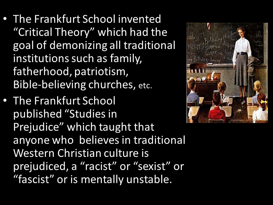 The Frankfurt School invented Critical Theory which had the goal of demonizing all traditional institutions such as family, fatherhood, patriotism, Bible-believing churches, etc.