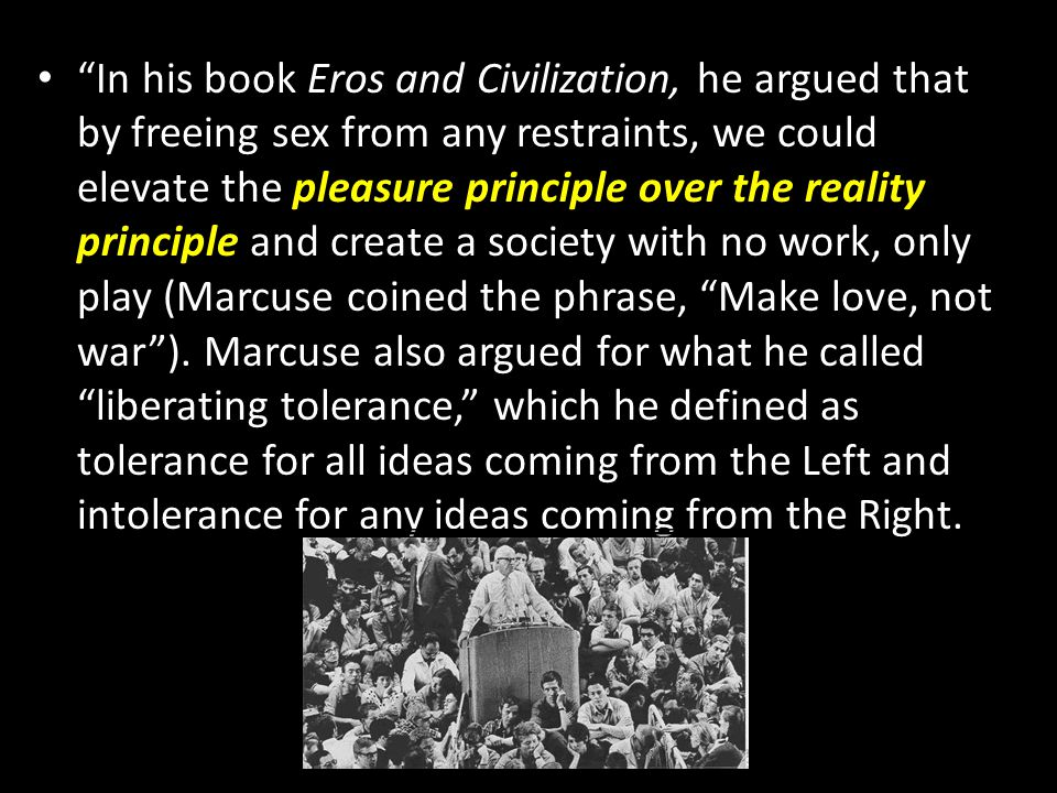 In his book Eros and Civilization, he argued that by freeing sex from any restraints, we could elevate the pleasure principle over the reality principle and create a society with no work, only play (Marcuse coined the phrase, Make love, not war ).