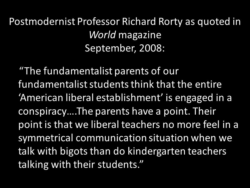 Postmodernist Professor Richard Rorty as quoted in World magazine September, 2008: