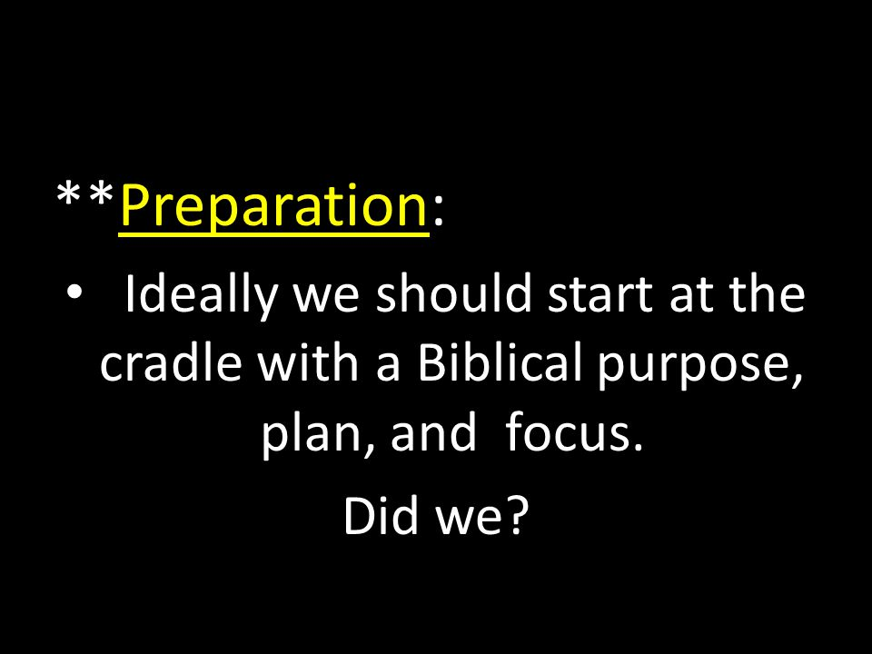 **Preparation: Ideally we should start at the cradle with a Biblical purpose, plan, and focus.