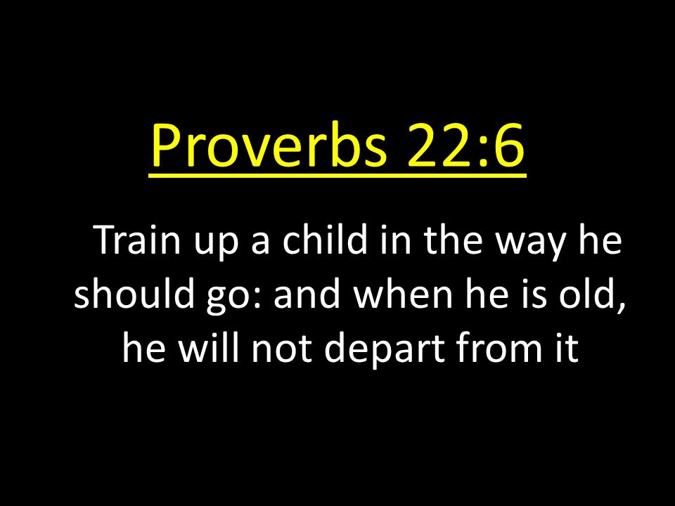 Proverbs 22:6 Train up a child in the way he should go: and when he is old, he will not depart from it.