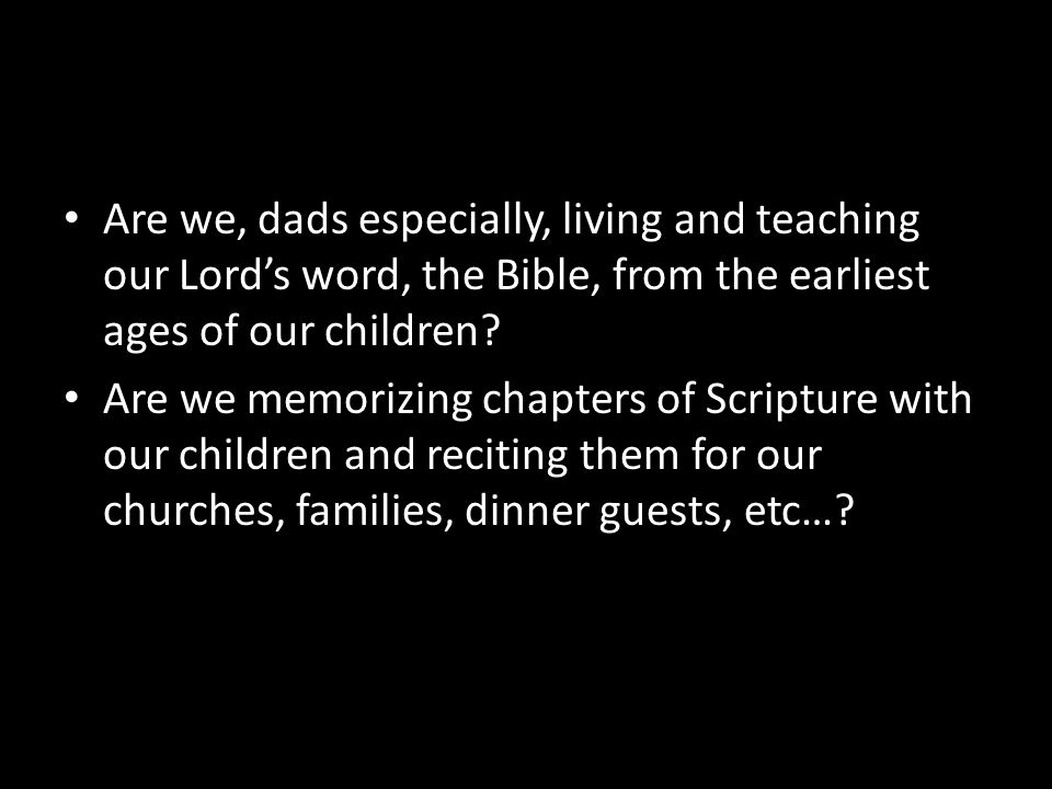 Are we, dads especially, living and teaching our Lord's word, the Bible, from the earliest ages of our children
