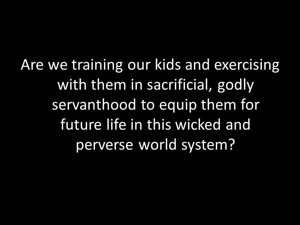 Are we training our kids and exercising with them in sacrificial, godly servanthood to equip them for future life in this wicked and perverse world system