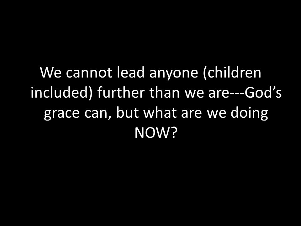 We cannot lead anyone (children included) further than we are---God's grace can, but what are we doing NOW