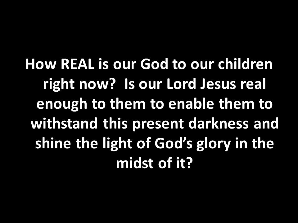 How REAL is our God to our children right now
