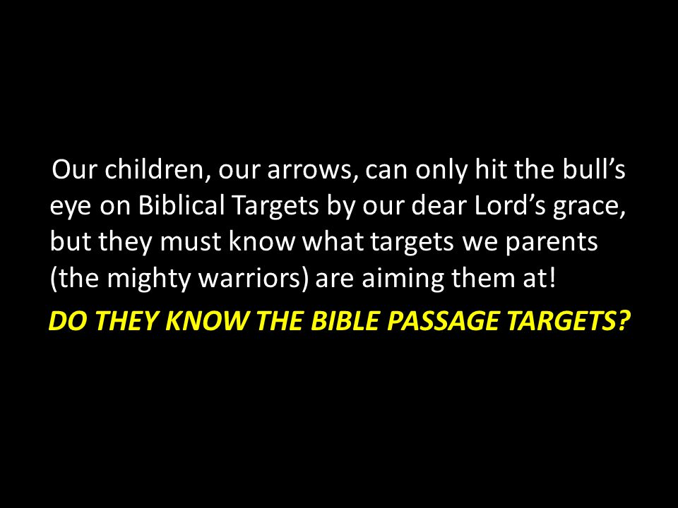 Our children, our arrows, can only hit the bull's eye on Biblical Targets by our dear Lord's grace, but they must know what targets we parents (the mighty warriors) are aiming them at.