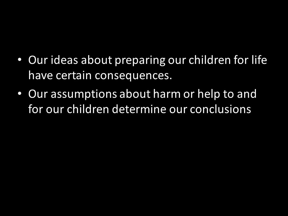 Our ideas about preparing our children for life have certain consequences.