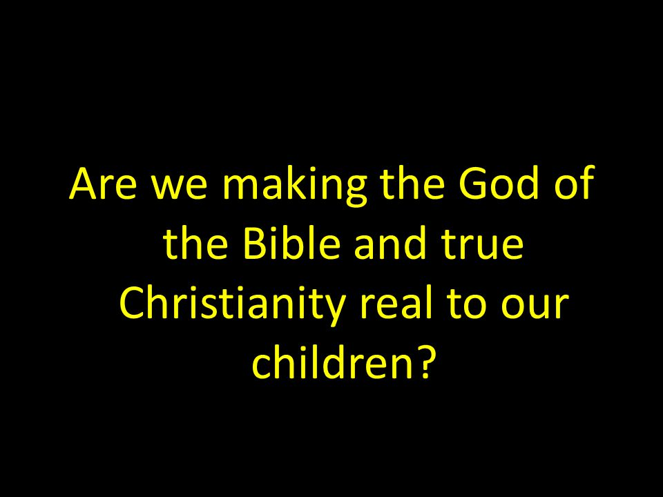 Are we making the God of the Bible and true Christianity real to our children