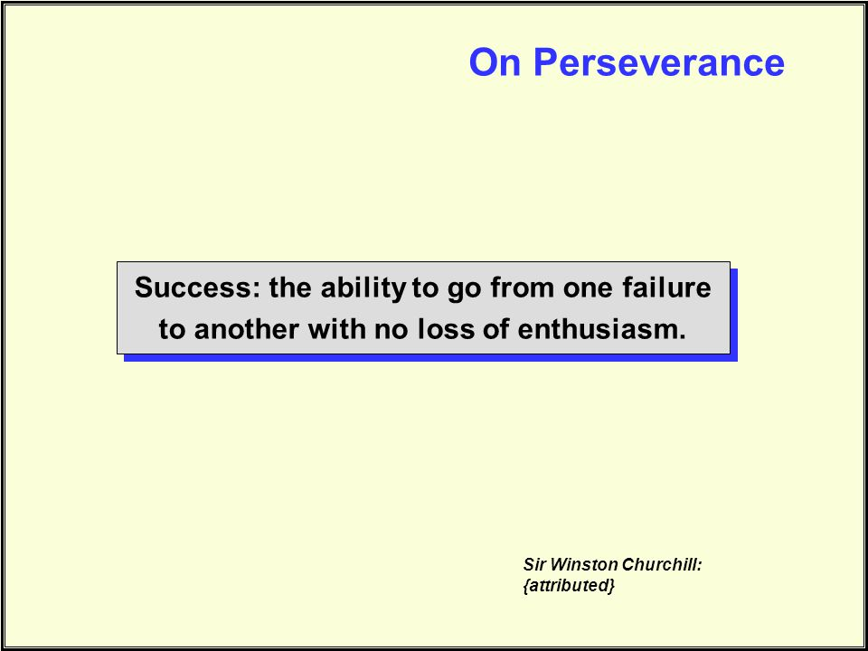 On Perseverance Success: the ability to go from one failure to another with no loss of enthusiasm. Sir Winston Churchill: