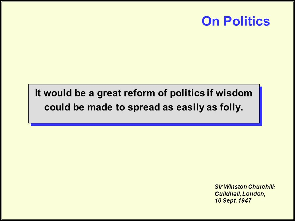 On Politics It would be a great reform of politics if wisdom could be made to spread as easily as folly.