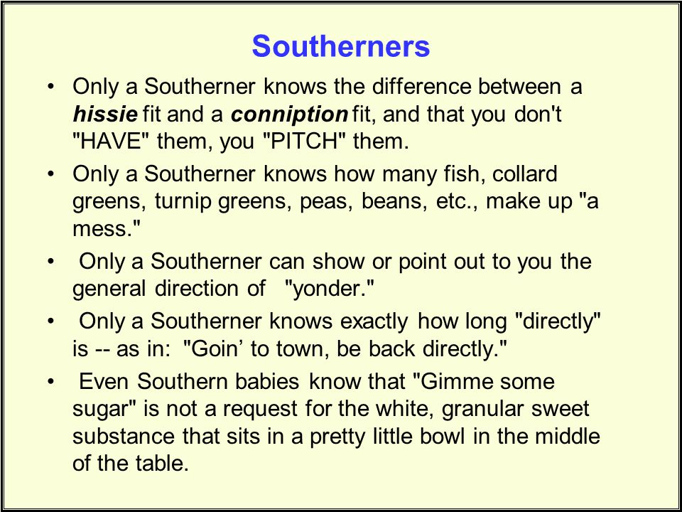 Southerners Only a Southerner knows the difference between a hissie fit and a conniption fit, and that you don t HAVE them, you PITCH them.