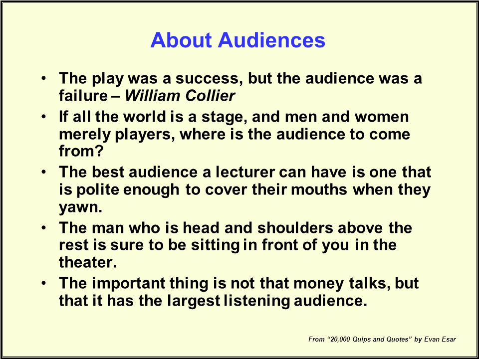 About Audiences The play was a success, but the audience was a failure – William Collier.