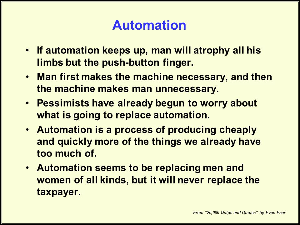 Automation If automation keeps up, man will atrophy all his limbs but the push-button finger.
