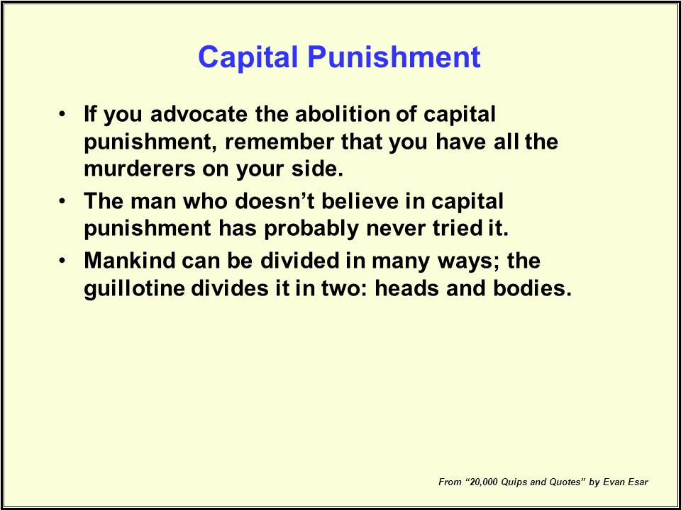 Capital Punishment If you advocate the abolition of capital punishment, remember that you have all the murderers on your side.
