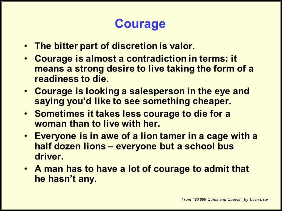 Courage The bitter part of discretion is valor.