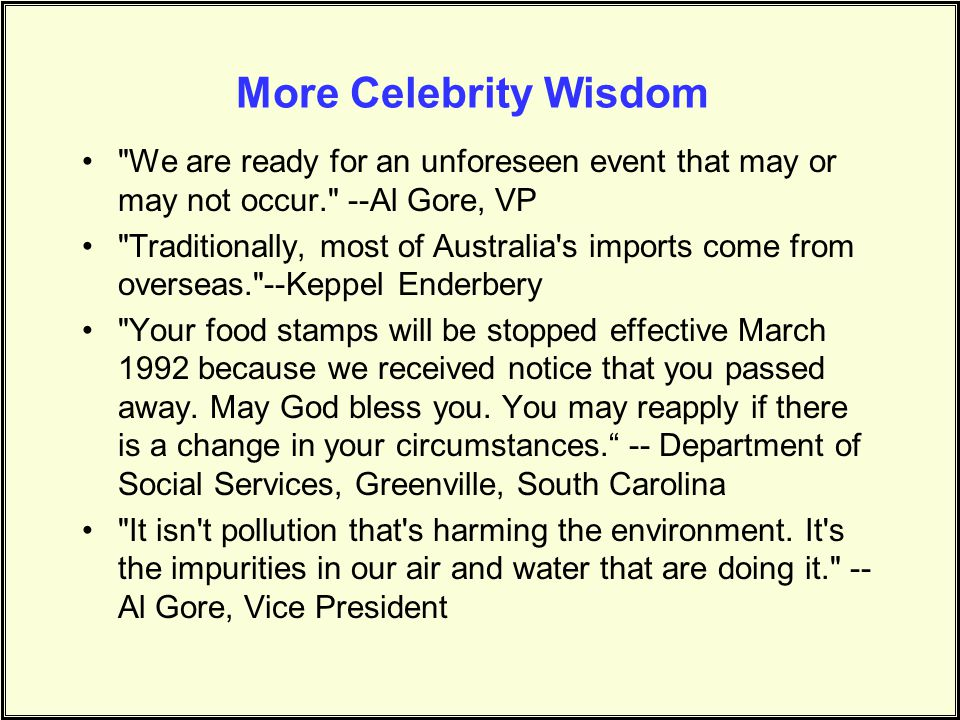 More Celebrity Wisdom We are ready for an unforeseen event that may or may not occur. --Al Gore, VP.