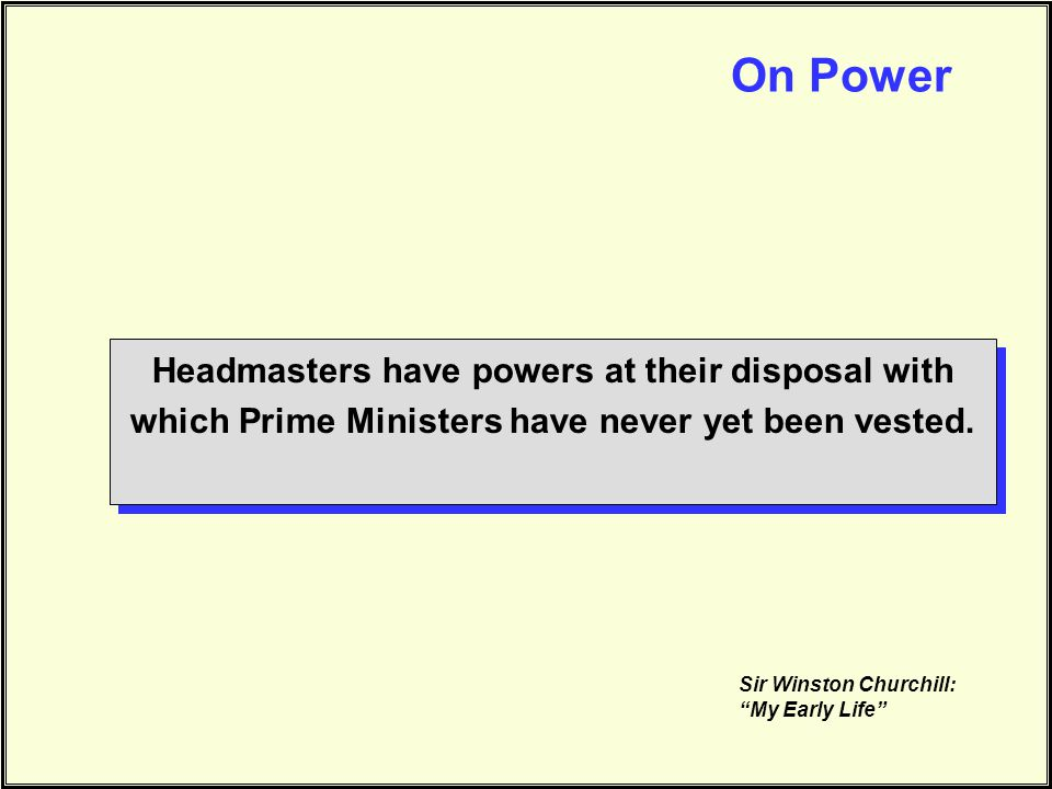 On Power Headmasters have powers at their disposal with which Prime Ministers have never yet been vested.