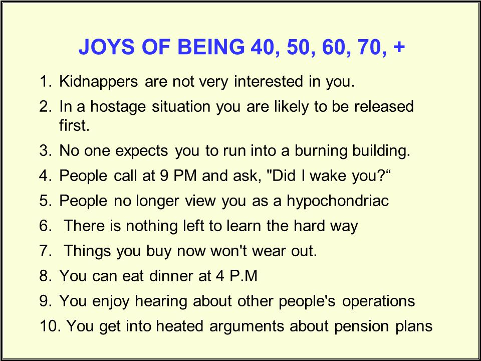 JOYS OF BEING 40, 50, 60, 70, + Kidnappers are not very interested in you. In a hostage situation you are likely to be released first.