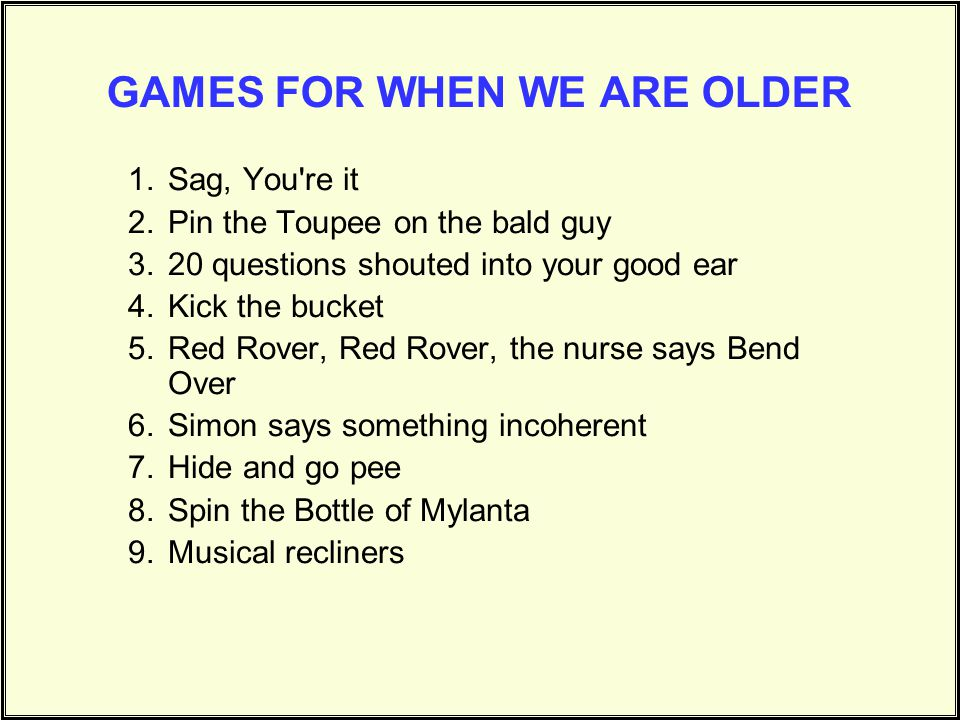 GAMES FOR WHEN WE ARE OLDER