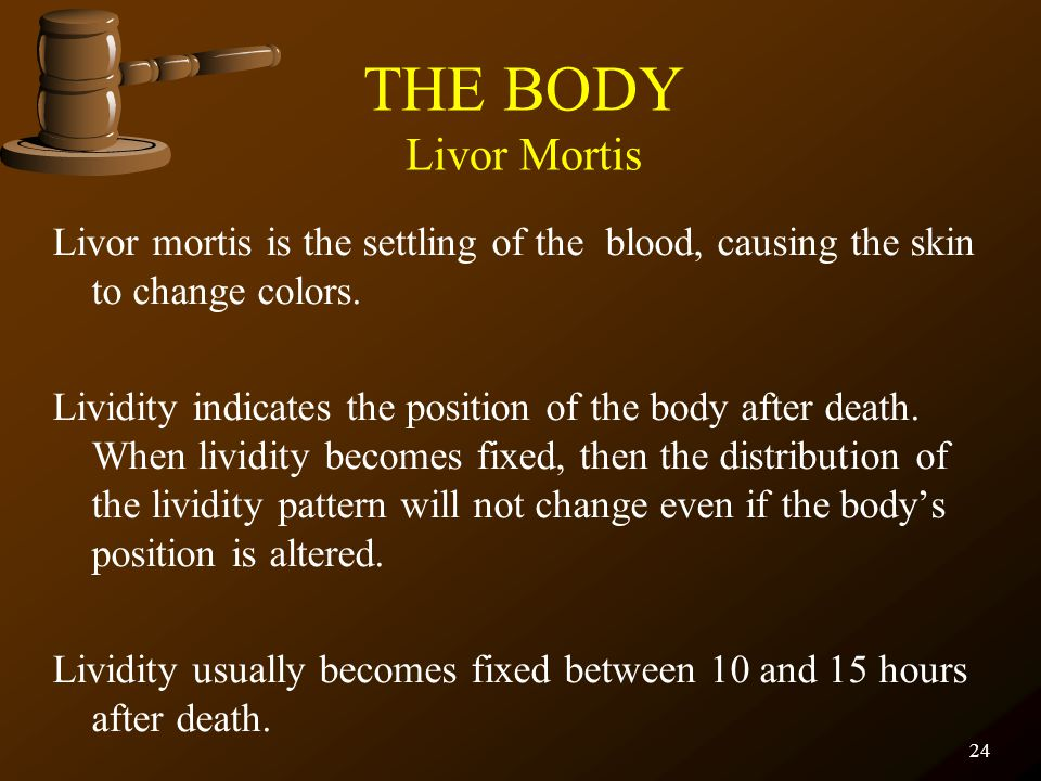 THE BODY Livor Mortis Livor mortis is the settling of the blood, causing the skin to change colors.