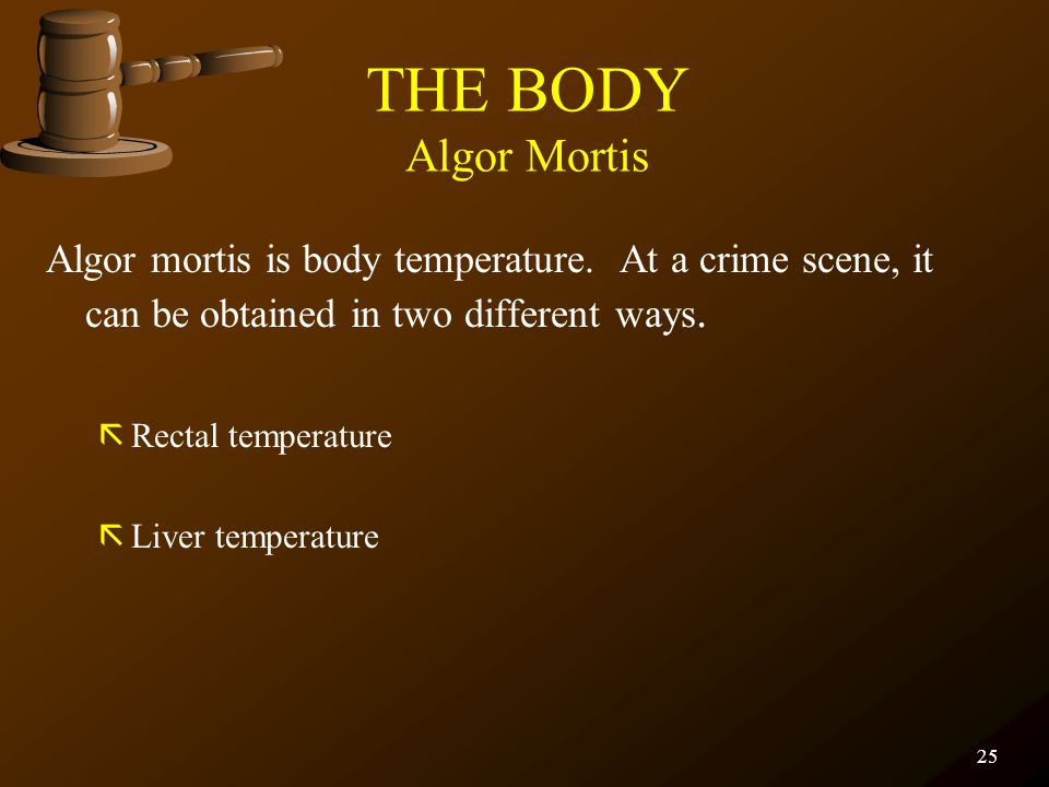 THE BODY Algor Mortis Algor mortis is body temperature. At a crime scene, it can be obtained in two different ways.