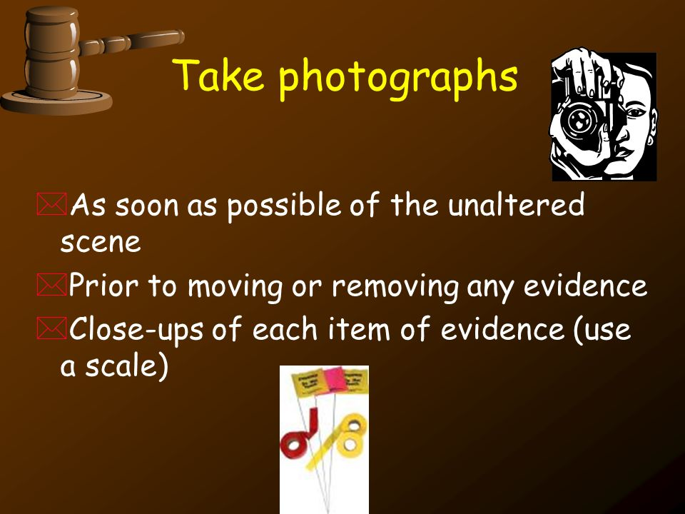Take photographs As soon as possible of the unaltered scene