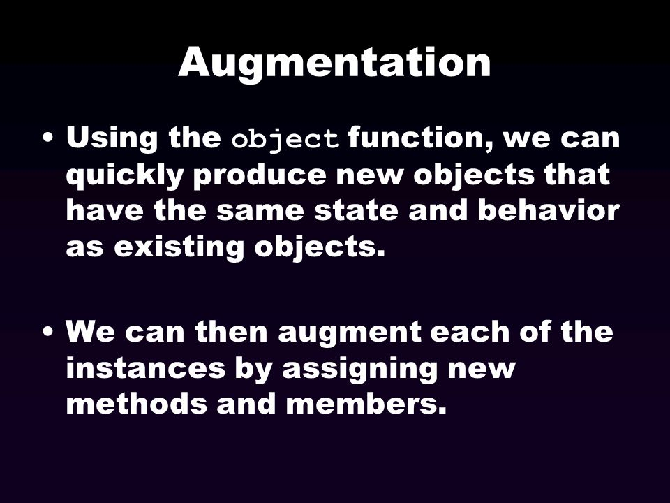 Augmentation Using the object function, we can quickly produce new objects that have the same state and behavior as existing objects.