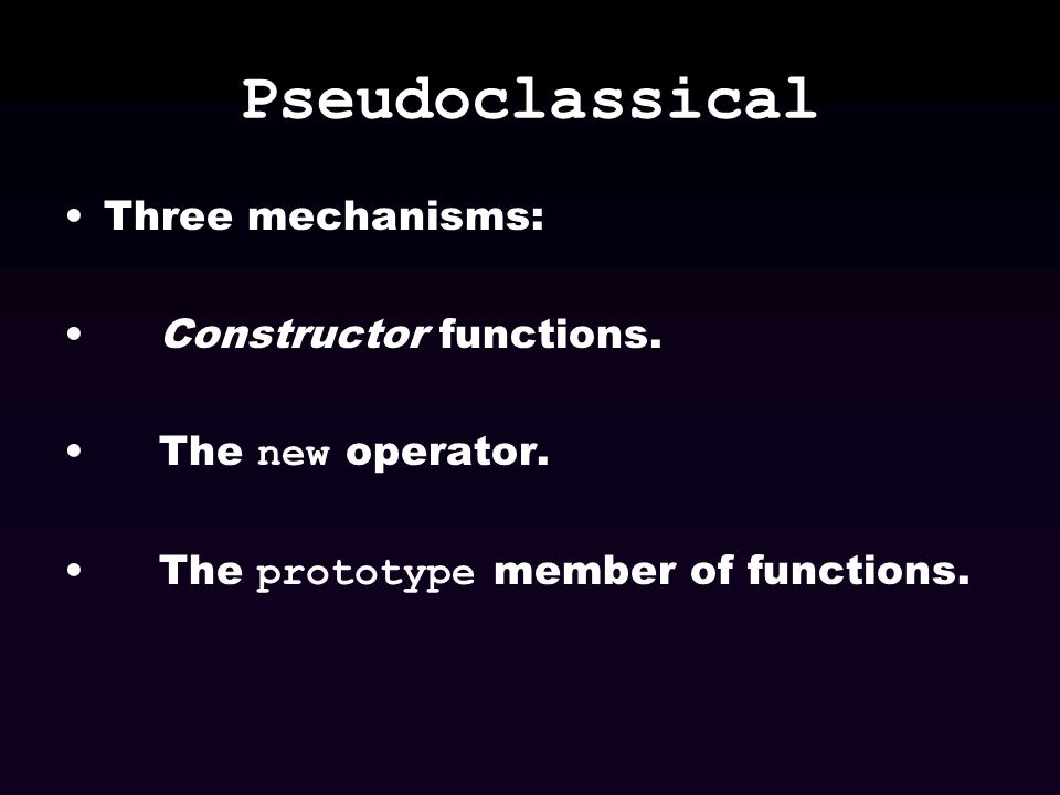 Pseudoclassical Three mechanisms: Constructor functions.