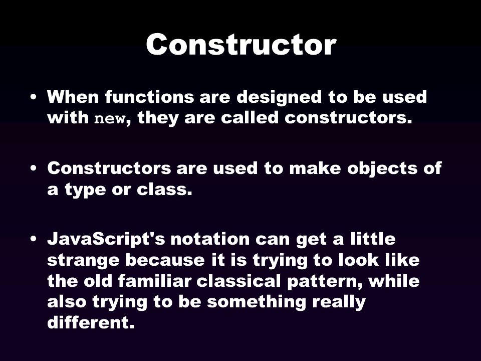 Constructor When functions are designed to be used with new, they are called constructors. Constructors are used to make objects of a type or class.