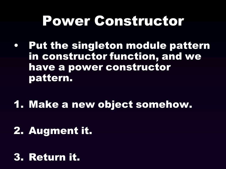Power Constructor Put the singleton module pattern in constructor function, and we have a power constructor pattern.
