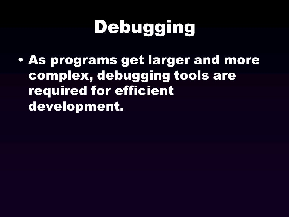Debugging As programs get larger and more complex, debugging tools are required for efficient development.