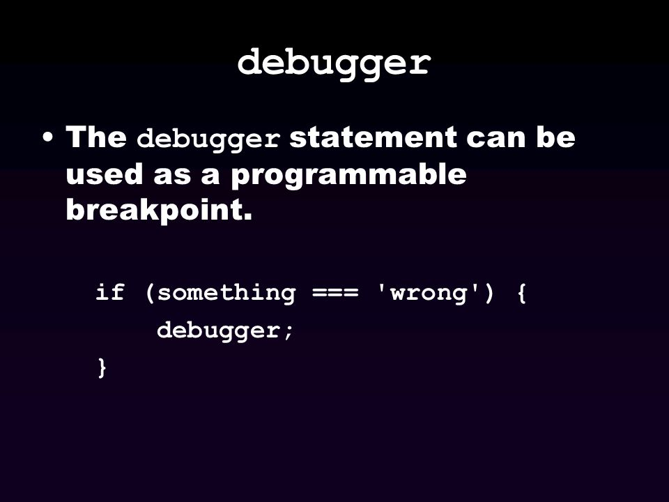 debugger The debugger statement can be used as a programmable breakpoint. if (something === wrong ) {