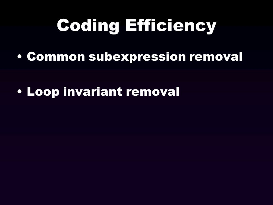 Coding Efficiency Common subexpression removal Loop invariant removal