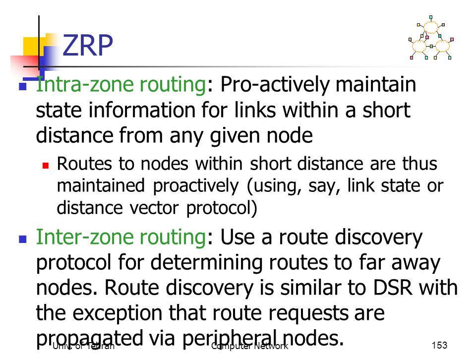 ZRP Intra-zone routing: Pro-actively maintain state information for links within a short distance from any given node.