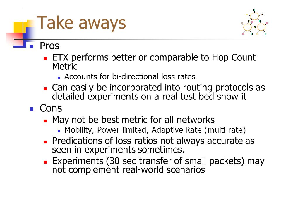 Take aways Pros. ETX performs better or comparable to Hop Count Metric. Accounts for bi-directional loss rates.