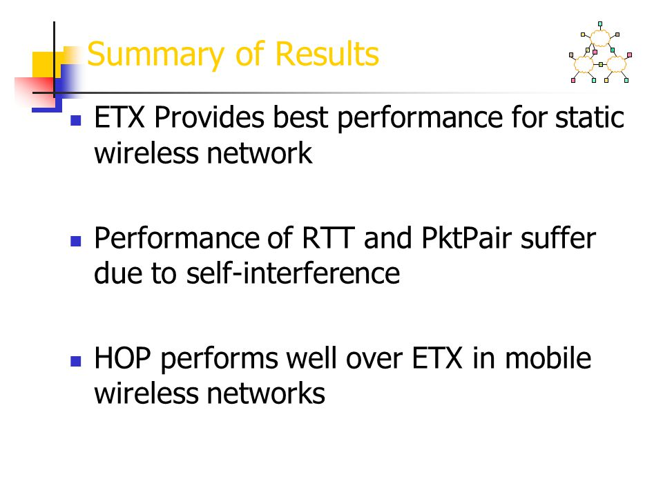 Summary of Results ETX Provides best performance for static wireless network. Performance of RTT and PktPair suffer due to self-interference.