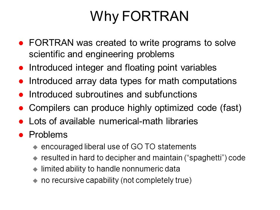 Why FORTRAN FORTRAN was created to write programs to solve scientific and engineering problems. Introduced integer and floating point variables.