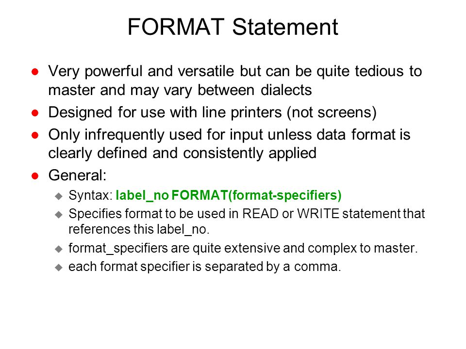 FORMAT Statement Very powerful and versatile but can be quite tedious to master and may vary between dialects.