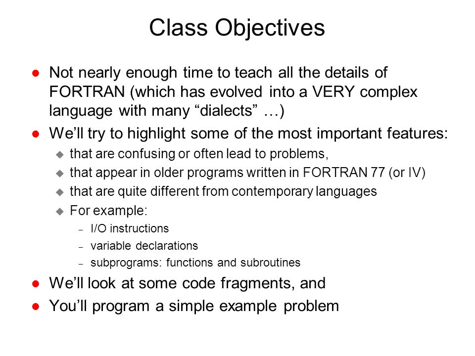 Class Objectives Not nearly enough time to teach all the details of FORTRAN (which has evolved into a VERY complex language with many dialects …)