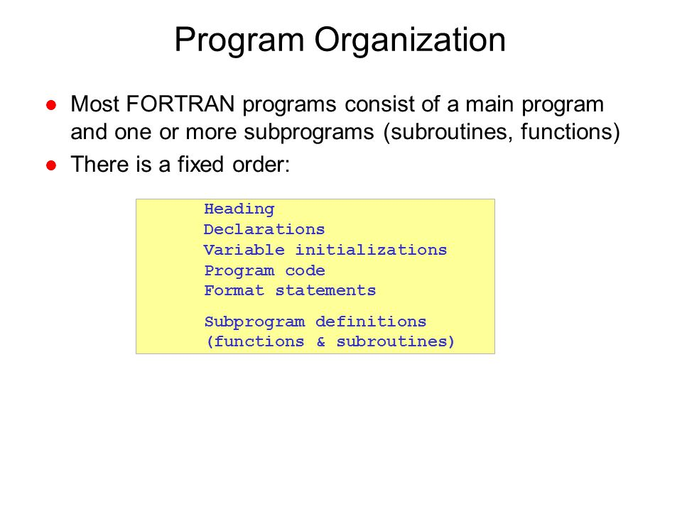 Program Organization Most FORTRAN programs consist of a main program and one or more subprograms (subroutines, functions)