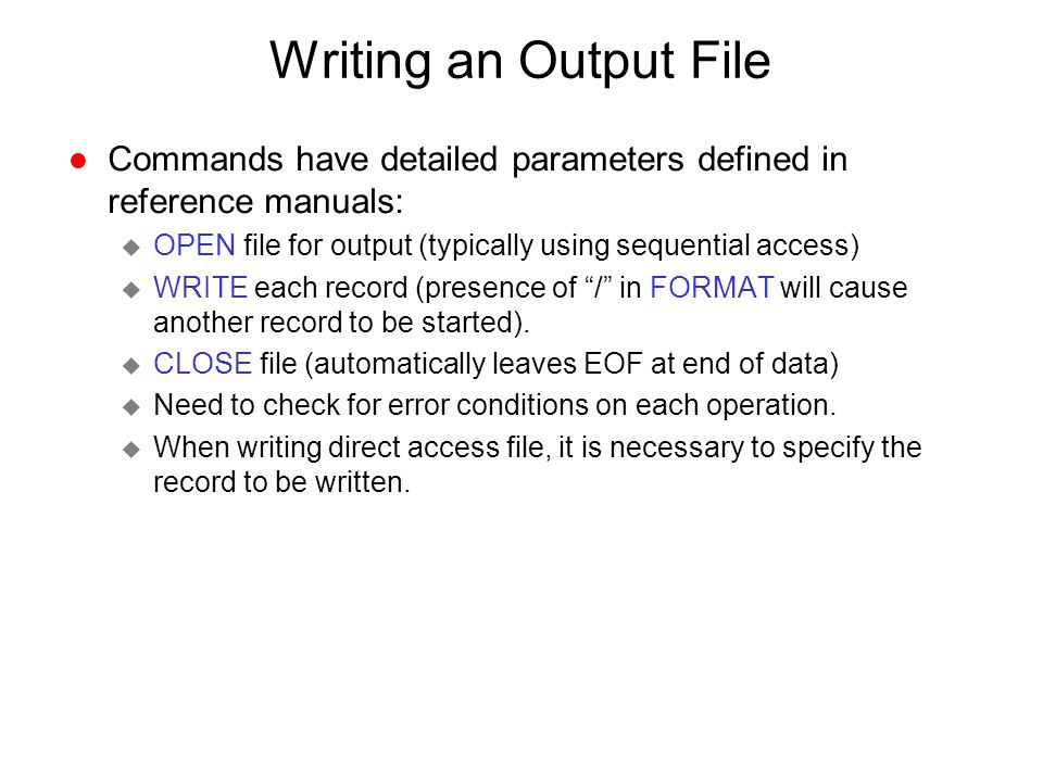 Writing an Output File Commands have detailed parameters defined in reference manuals: OPEN file for output (typically using sequential access)
