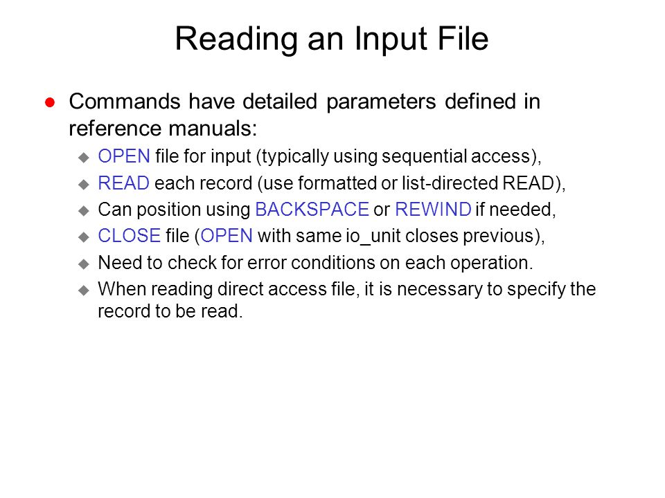 Reading an Input File Commands have detailed parameters defined in reference manuals: OPEN file for input (typically using sequential access),