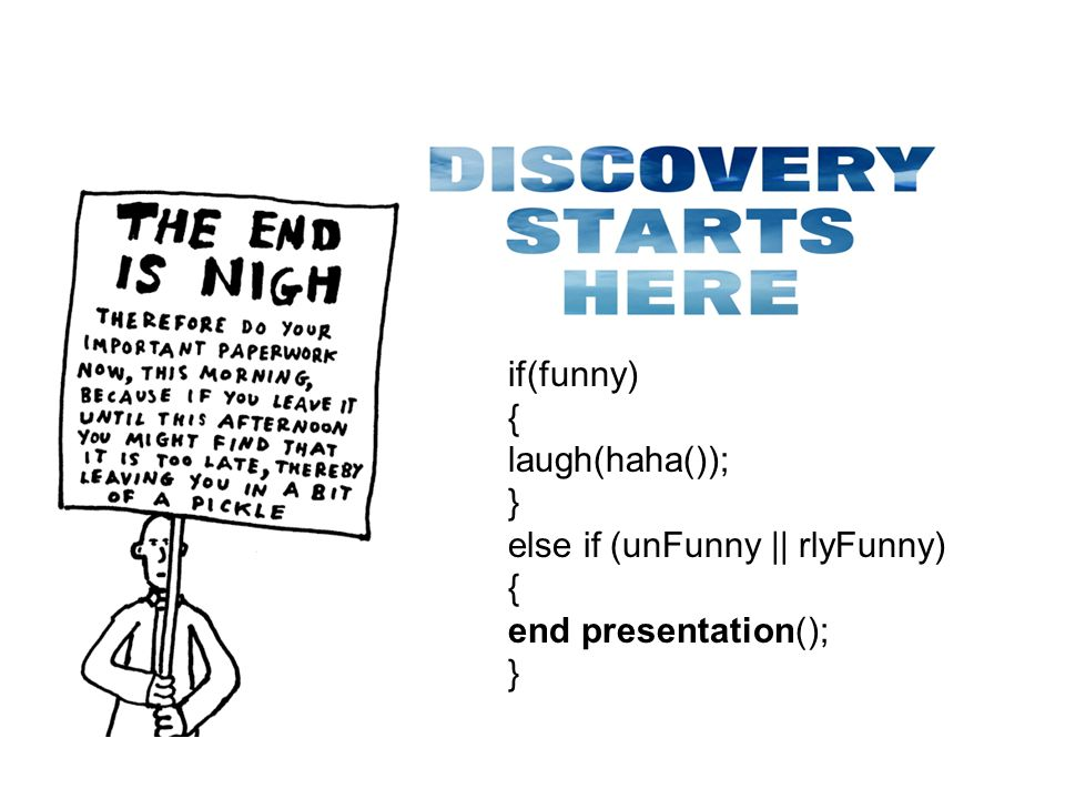 if(funny) { laugh(haha()); } else if (unFunny || rlyFunny) { end presentation(); }