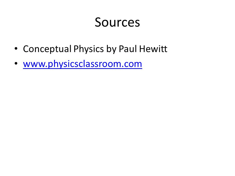 Sources Conceptual Physics by Paul Hewitt www.physicsclassroom.com