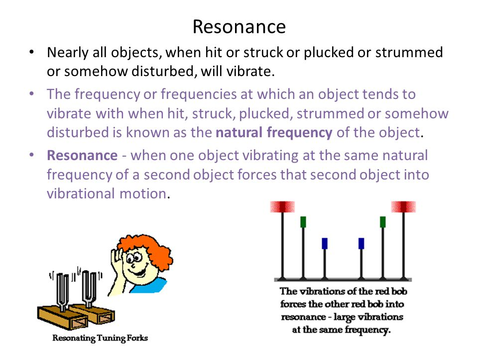 Resonance Nearly all objects, when hit or struck or plucked or strummed or somehow disturbed, will vibrate.