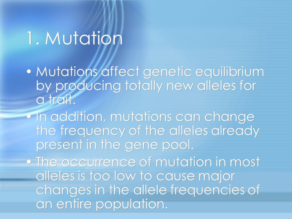 1. Mutation Mutations affect genetic equilibrium by producing totally new alleles for a trait.