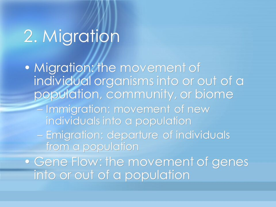 2. Migration Migration: the movement of individual organisms into or out of a population, community, or biome.